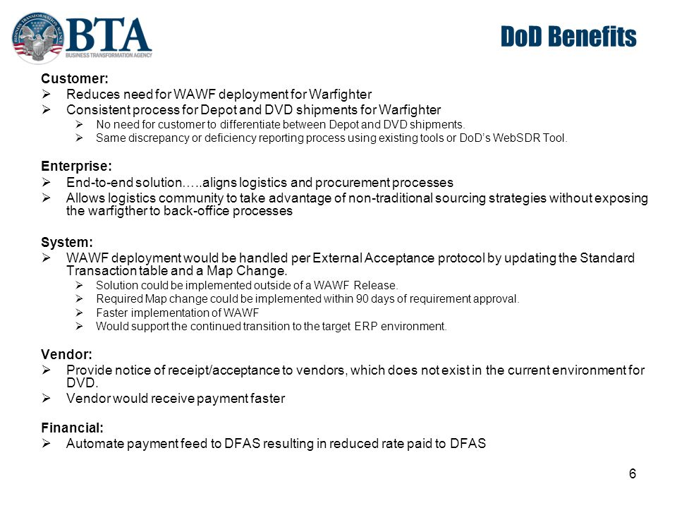6 DoD Benefits Customer:  Reduces need for WAWF deployment for Warfighter  Consistent process for Depot and DVD shipments for Warfighter  No need f
