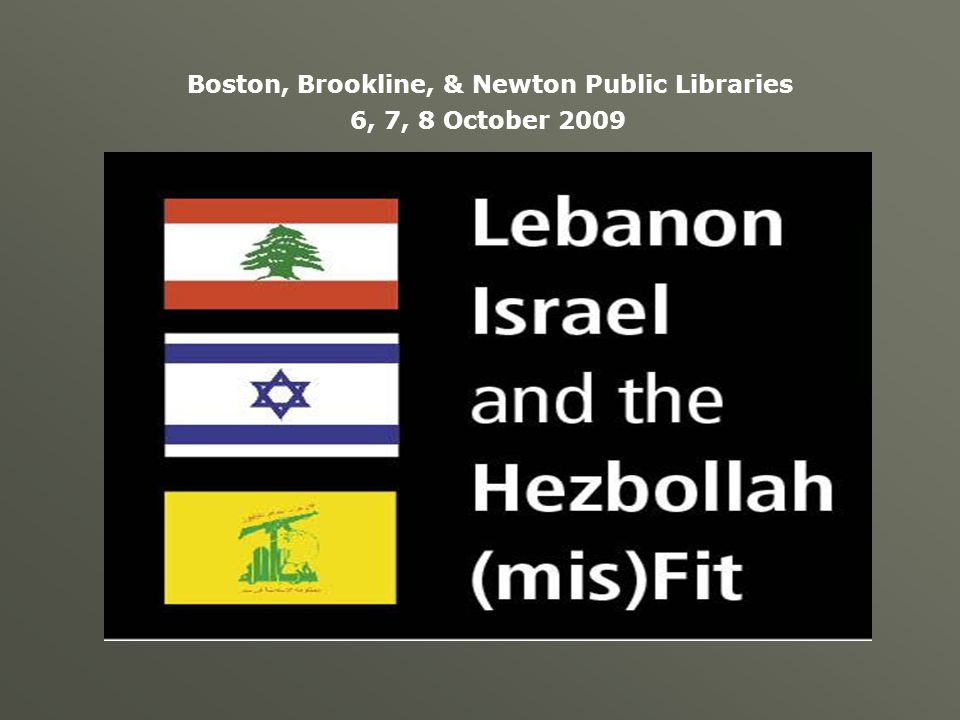 Lebanon, Israel & the Hezbollah mis(Fit) Boston Public Library October 6, 2009 Boston, Brookline, & Newton Public Libraries 6, 7, 8 October 2009