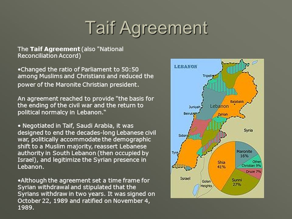 Taif Agreement The Taif Agreement (also National Reconciliation Accord) Changed the ratio of Parliament to 50:50 among Muslims and Christians and reduced the power of the Maronite Christian president.