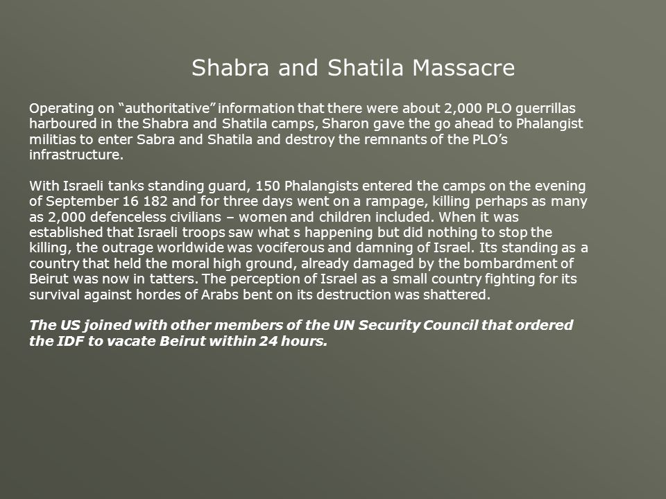 Shabra and Shatila Massacre Operating on authoritative information that there were about 2,000 PLO guerrillas harboured in the Shabra and Shatila camps, Sharon gave the go ahead to Phalangist militias to enter Sabra and Shatila and destroy the remnants of the PLO's infrastructure.