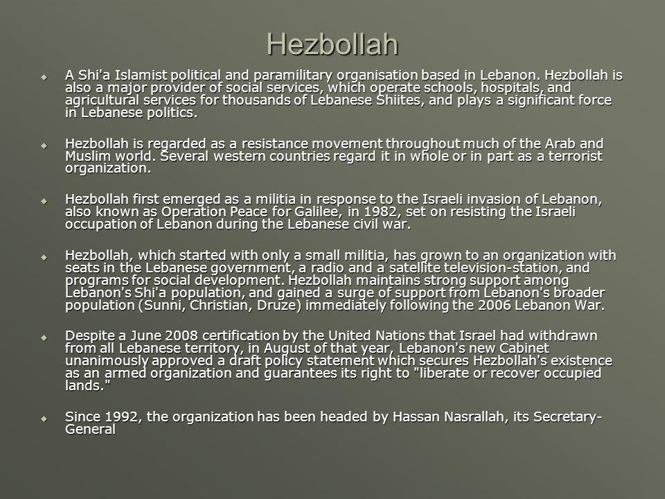 Hezbollah  A Shi a Islamist political and paramilitary organisation based in Lebanon.