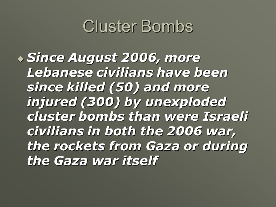Cluster Bombs  Since August 2006, more Lebanese civilians have been since killed (50) and more injured (300) by unexploded cluster bombs than were Israeli civilians in both the 2006 war, the rockets from Gaza or during the Gaza war itself