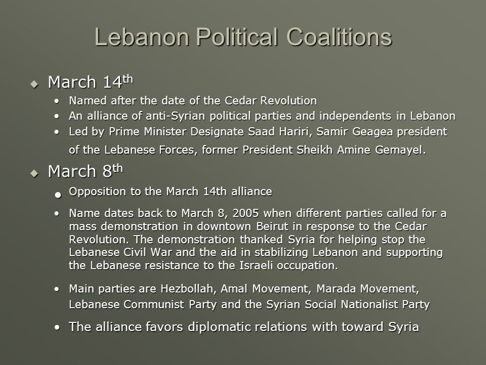 Lebanon Political Coalitions  March 14 th Named after the date of the Cedar RevolutionNamed after the date of the Cedar Revolution An alliance of anti-Syrian political parties and independents in LebanonAn alliance of anti-Syrian political parties and independents in Lebanon Led by Prime Minister Designate Saad Hariri, Samir Geagea president of the Lebanese Forces, former President Sheikh Amine Gemayel.Led by Prime Minister Designate Saad Hariri, Samir Geagea president of the Lebanese Forces, former President Sheikh Amine Gemayel.