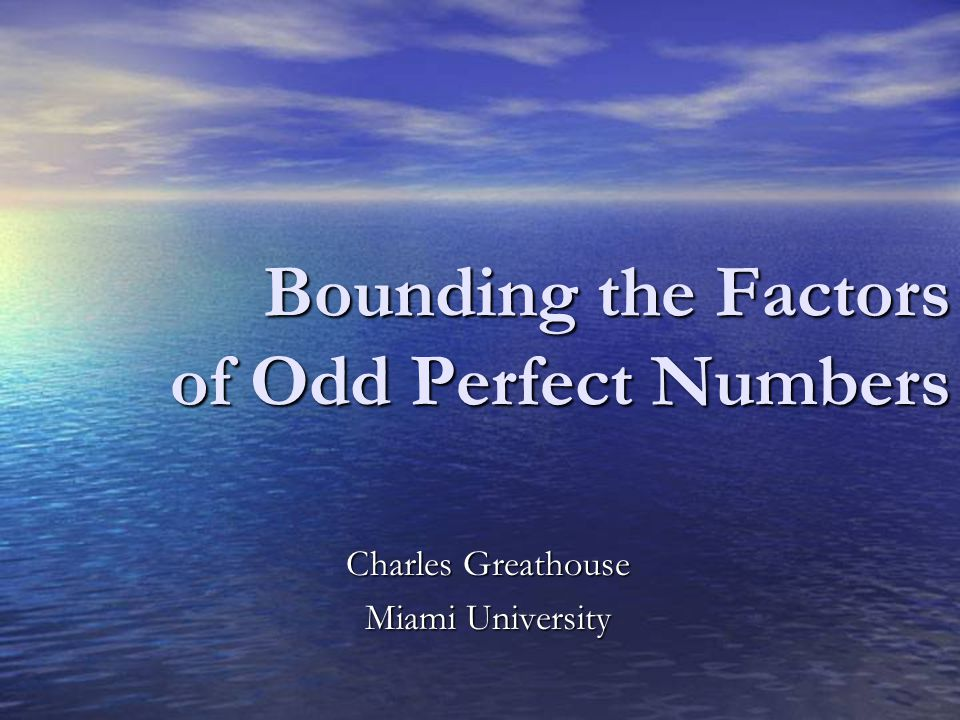 Bounding the Factors of Odd Perfect Numbers Charles Greathouse Miami University