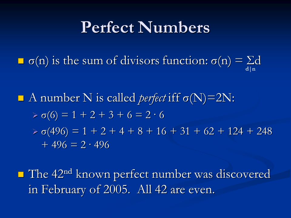 Perfect Numbers σ(n) is the sum of divisors function: σ(n) = Σd σ(n) is the sum of divisors function: σ(n) = Σd A number N is called perfect iff σ(N)=2N: A number N is called perfect iff σ(N)=2N:  σ(6) = 1 + 2 + 3 + 6 = 2 · 6  σ(496) = 1 + 2 + 4 + 8 + 16 + 31 + 62 + 124 + 248 + 496 = 2 · 496 The 42 nd known perfect number was discovered in February of 2005.