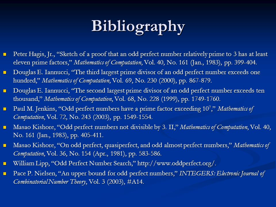 Bibliography Peter Hagis, Jr., Sketch of a proof that an odd perfect number relatively prime to 3 has at least eleven prime factors, Mathematics of Computation, Vol.