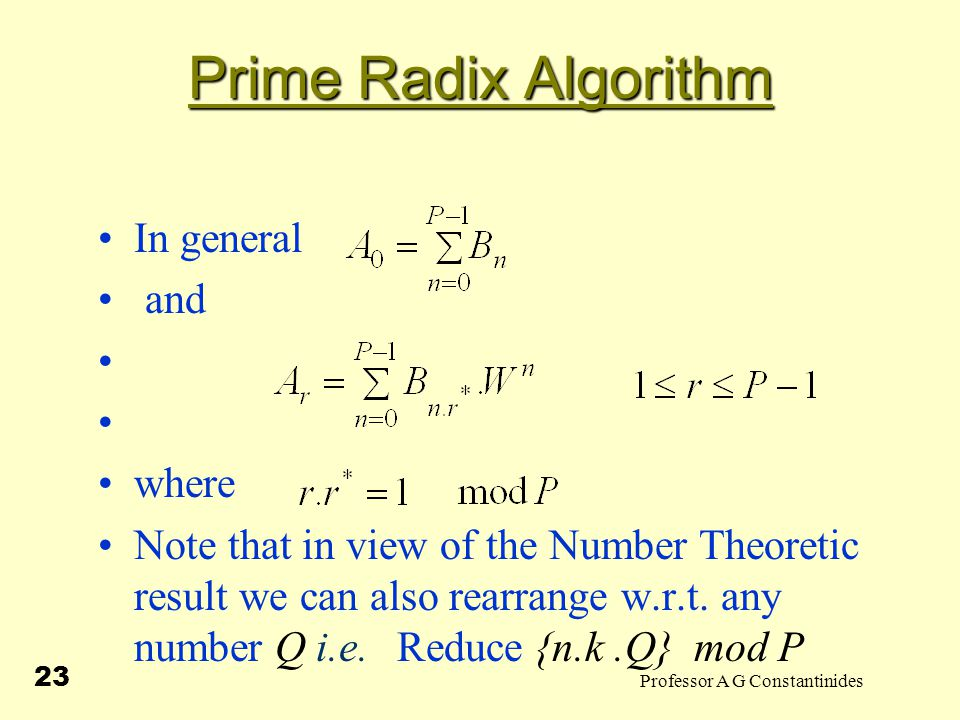 Professor A G Constantinides 23 Prime Radix Algorithm In general and where Note that in view of the Number Theoretic result we can also rearrange w.r.t.