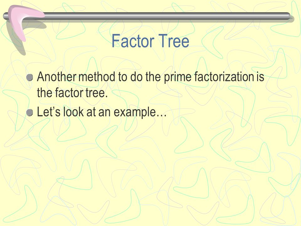 Factor Tree Another method to do the prime factorization is the factor tree.