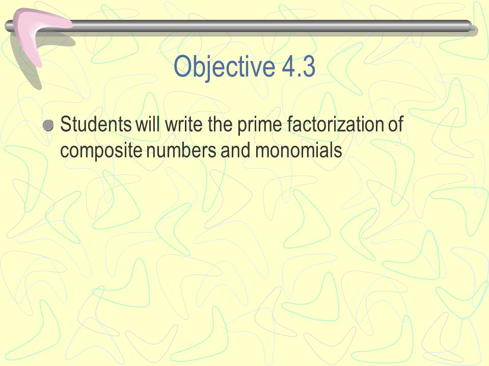 Objective 4.3 Students will write the prime factorization of composite numbers and monomials