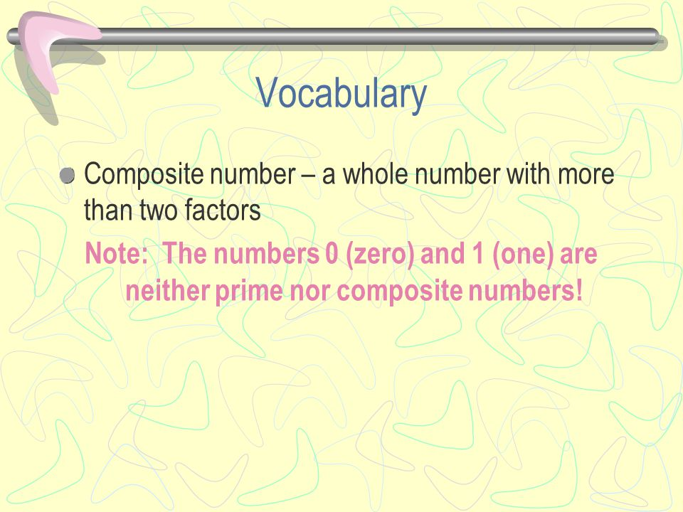 Vocabulary Composite number – a whole number with more than two factors Note: The numbers 0 (zero) and 1 (one) are neither prime nor composite numbers!