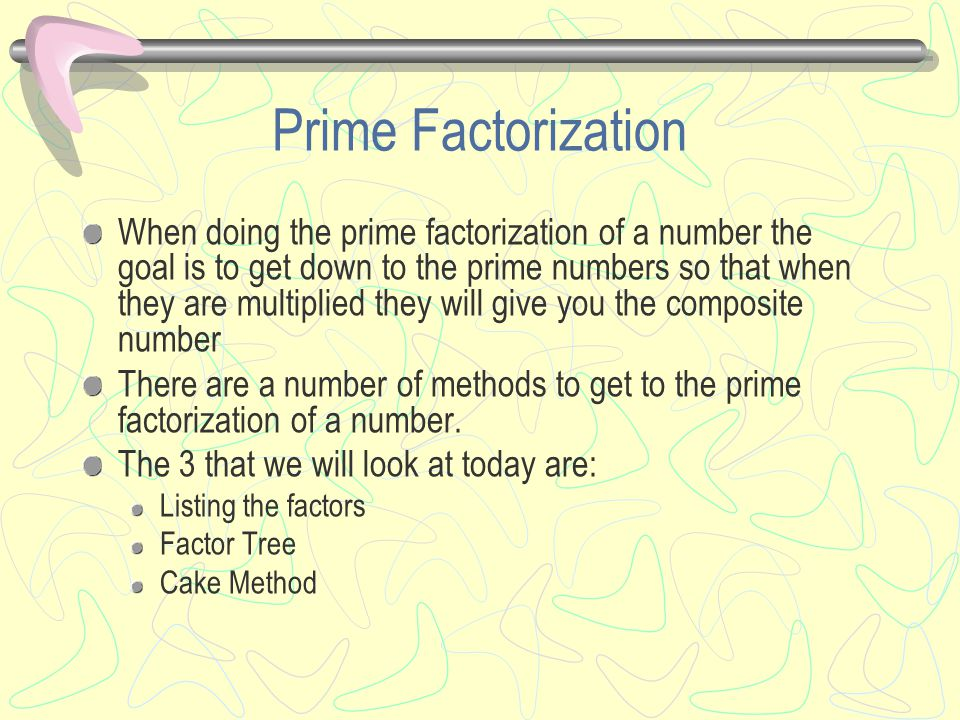 Prime Factorization When doing the prime factorization of a number the goal is to get down to the prime numbers so that when they are multiplied they will give you the composite number There are a number of methods to get to the prime factorization of a number.