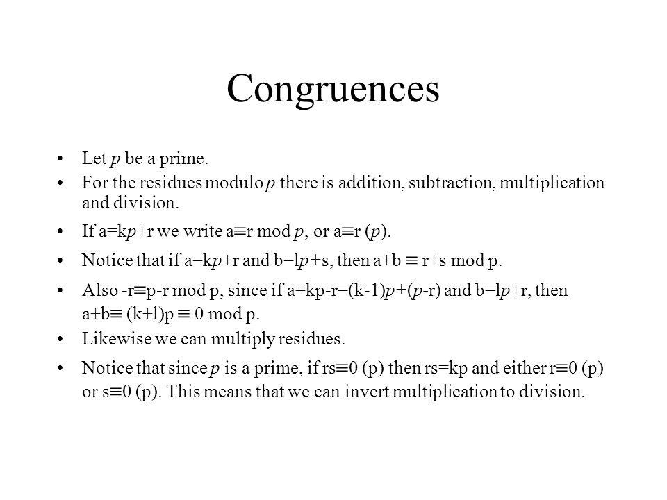 Congruences Let p be a prime. For the residues modulo p there is addition, subtraction, multiplication and division. If a=kp+r we write a  r mod p, o