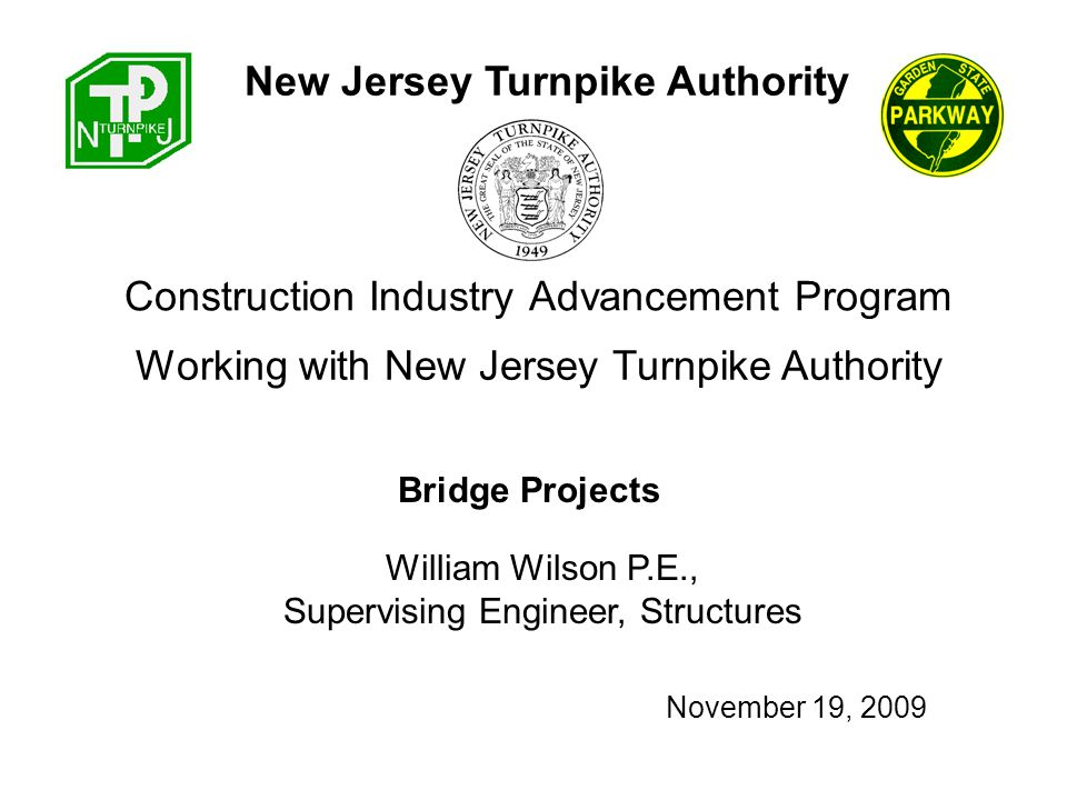 Construction Industry Advancement Program William Wilson P.E., Supervising Engineer, Structures New Jersey Turnpike Authority Working with New Jersey Turnpike Authority Bridge Projects November 19, 2009