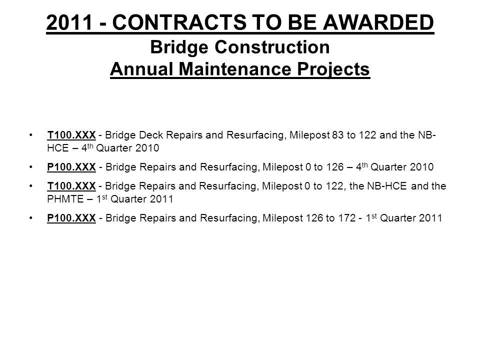 2011 - CONTRACTS TO BE AWARDED Bridge Construction Annual Maintenance Projects T100.XXX - Bridge Deck Repairs and Resurfacing, Milepost 83 to 122 and the NB- HCE – 4 th Quarter 2010 P100.XXX - Bridge Repairs and Resurfacing, Milepost 0 to 126 – 4 th Quarter 2010 T100.XXX - Bridge Repairs and Resurfacing, Milepost 0 to 122, the NB-HCE and the PHMTE – 1 st Quarter 2011 P100.XXX - Bridge Repairs and Resurfacing, Milepost 126 to 172 - 1 st Quarter 2011