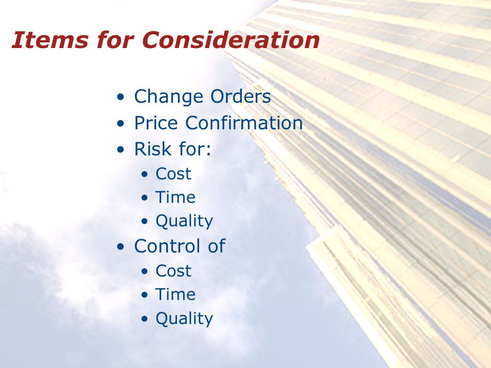 Items for Consideration Change Orders Price Confirmation Risk for: Cost Time Quality Control of Cost Time Quality