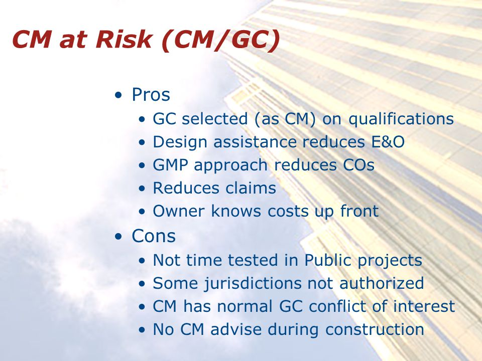 CM at Risk (CM/GC) Pros GC selected (as CM) on qualifications Design assistance reduces E&O GMP approach reduces COs Reduces claims Owner knows costs up front Cons Not time tested in Public projects Some jurisdictions not authorized CM has normal GC conflict of interest No CM advise during construction