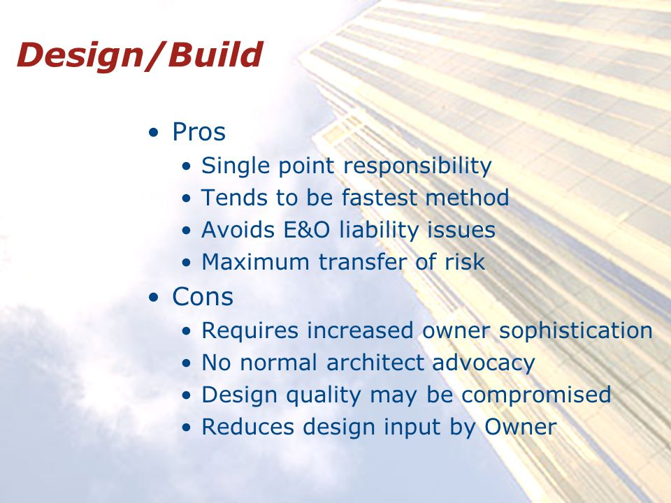 Design/Build Pros Single point responsibility Tends to be fastest method Avoids E&O liability issues Maximum transfer of risk Cons Requires increased owner sophistication No normal architect advocacy Design quality may be compromised Reduces design input by Owner