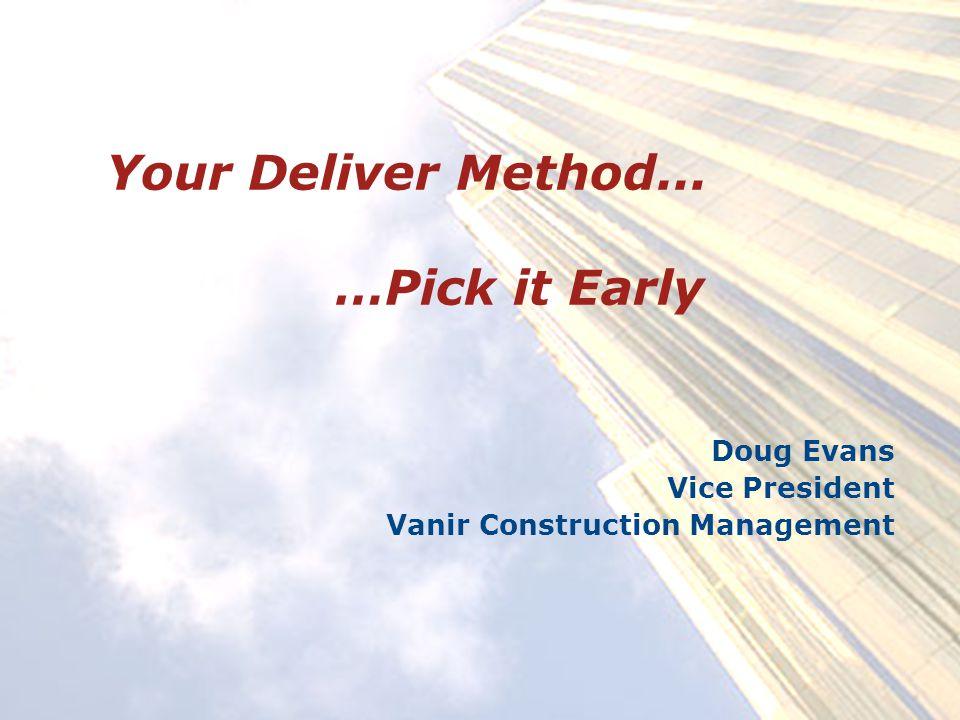 Your Deliver Method... …Pick it Early Doug Evans Vice President Vanir Construction Management