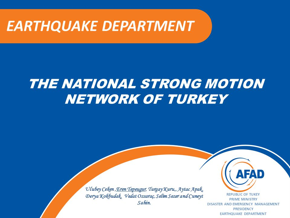 THE NATIONAL STRONG MOTION NETWORK OF TURKEY EARTHQUAKE DEPARTMENT REPUBLIC OF TUKEY PRIME MINISTRY DISASTER AND EMERGENCY MANAGEMENT PRESIDENCY EARTHQUAKE DEPARTMENT Ulubey Ceken,Eren Tepeugur, Turgay Kuru,, Aytac Apak, Derya Kokbudak, Vedat Ozsaraç, Selim Sezer and Cuneyt Sahin.