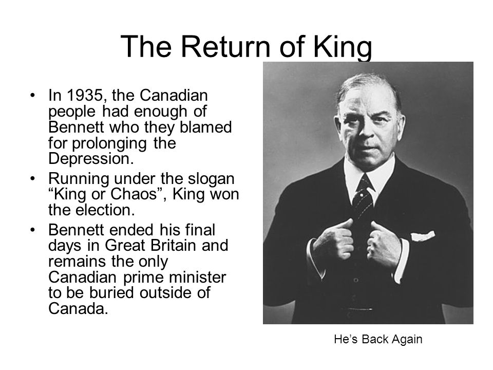 The Return of King In 1935, the Canadian people had enough of Bennett who they blamed for prolonging the Depression.