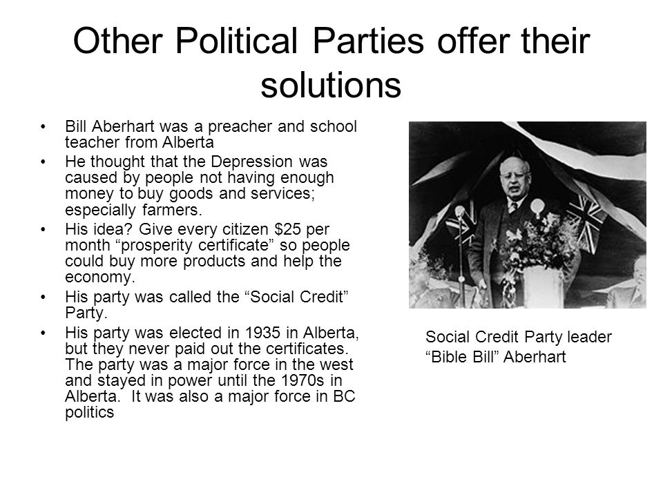 Other Political Parties offer their solutions Bill Aberhart was a preacher and school teacher from Alberta He thought that the Depression was caused by people not having enough money to buy goods and services; especially farmers.