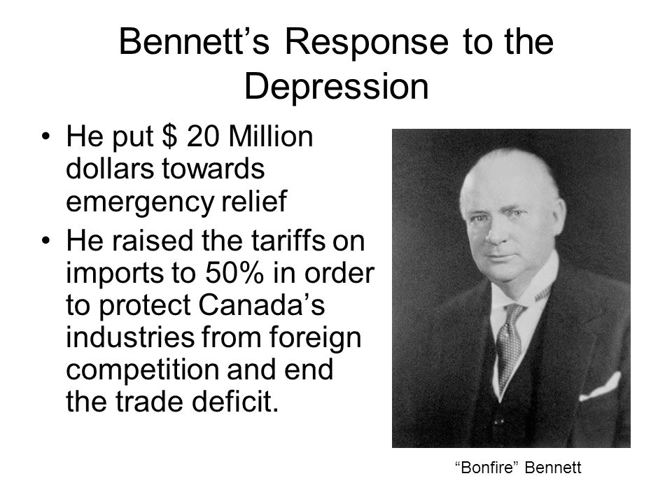 Bennett's Response to the Depression He put $ 20 Million dollars towards emergency relief He raised the tariffs on imports to 50% in order to protect Canada's industries from foreign competition and end the trade deficit.