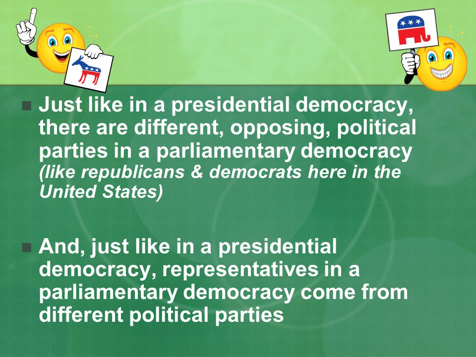 Just like in a presidential democracy, there are different, opposing, political parties in a parliamentary democracy (like republicans & democrats her