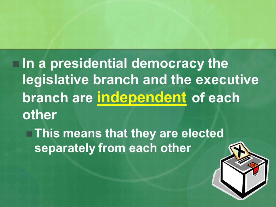 In a presidential democracy the legislative branch and the executive branch are independent of each other This means that they are elected separately from each other