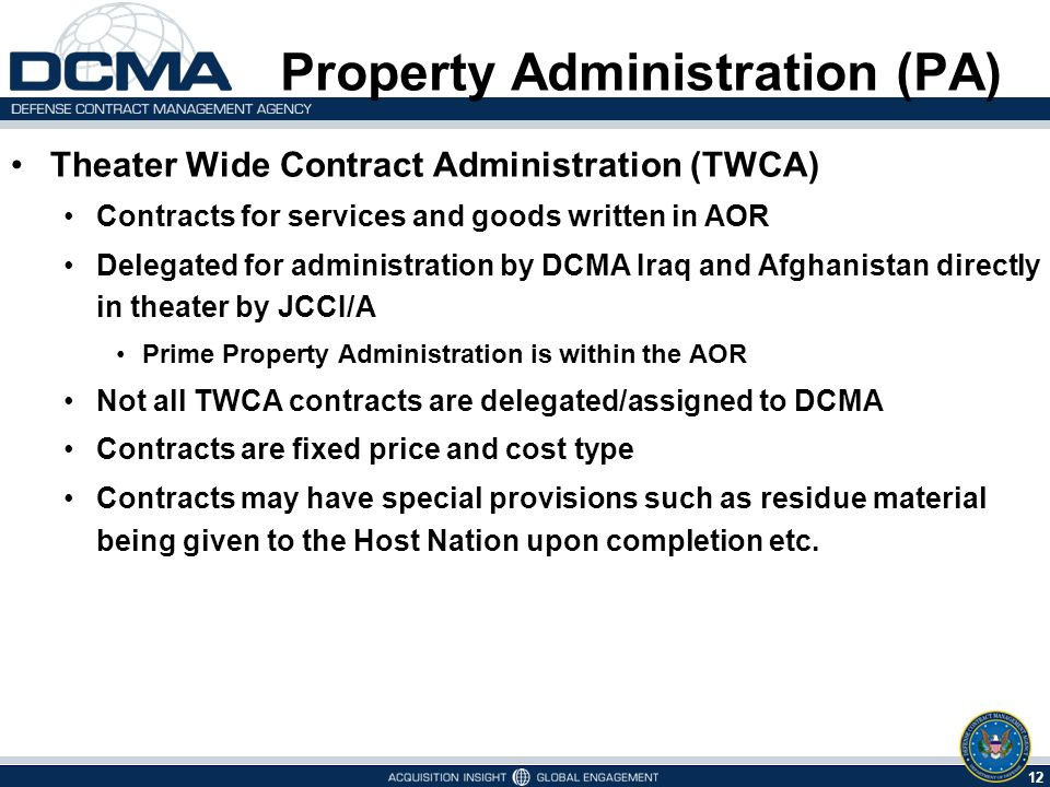 12 5/9/2015 Theater Wide Contract Administration (TWCA) Contracts for services and goods written in AOR Delegated for administration by DCMA Iraq and Afghanistan directly in theater by JCCI/A Prime Property Administration is within the AOR Not all TWCA contracts are delegated/assigned to DCMA Contracts are fixed price and cost type Contracts may have special provisions such as residue material being given to the Host Nation upon completion etc.