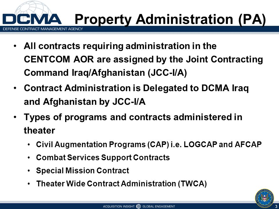 3 5/9/2015 All contracts requiring administration in the CENTCOM AOR are assigned by the Joint Contracting Command Iraq/Afghanistan (JCC-I/A) Contract Administration is Delegated to DCMA Iraq and Afghanistan by JCC-I/A Types of programs and contracts administered in theater Civil Augmentation Programs (CAP) i.e.