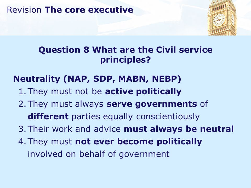Revision The core executive Question 8 What are the Civil service principles? Neutrality (NAP, SDP, MABN, NEBP) 1.They must not be active politically