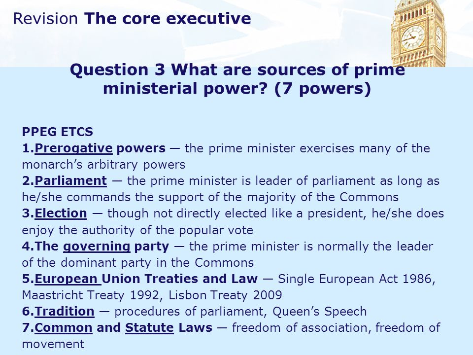 Revision The core executive Question 3 What are sources of prime ministerial power? (7 powers) PPEG ETCS 1.Prerogative powers — the prime minister exe