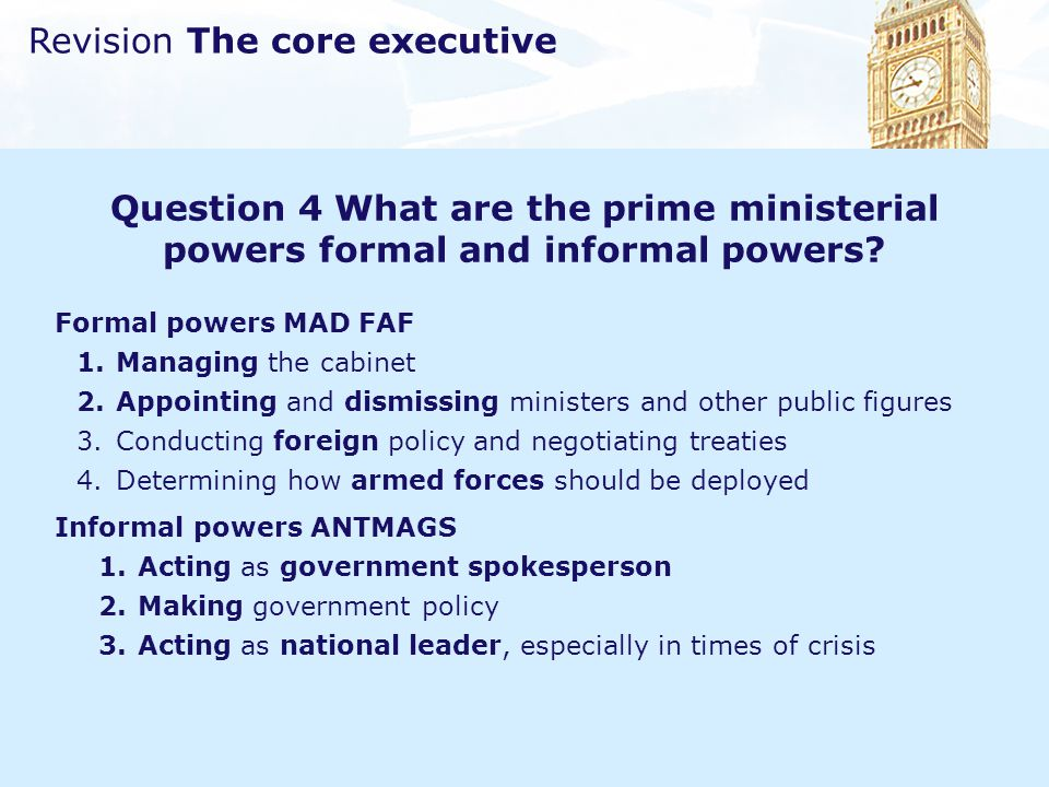 Revision The core executive Question 4 What are the prime ministerial powers formal and informal powers? Formal powers MAD FAF 1.Managing the cabinet