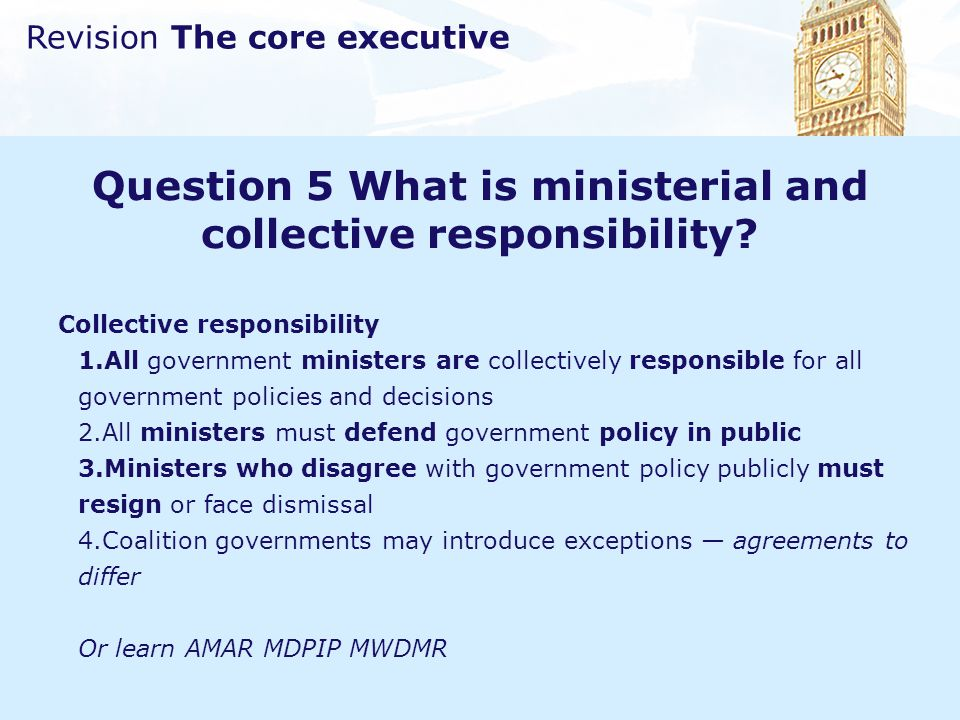 Revision The core executive Question 5 What is ministerial and collective responsibility? Collective responsibility 1.All government ministers are col