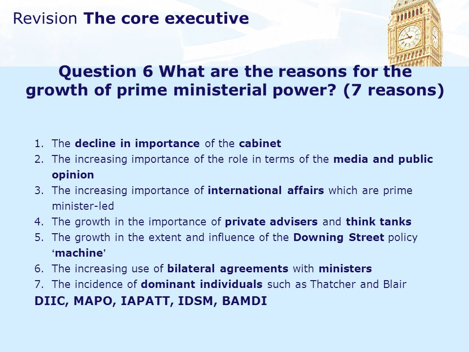 Revision The core executive Question 6 What are the reasons for the growth of prime ministerial power? (7 reasons) 1.The decline in importance of the