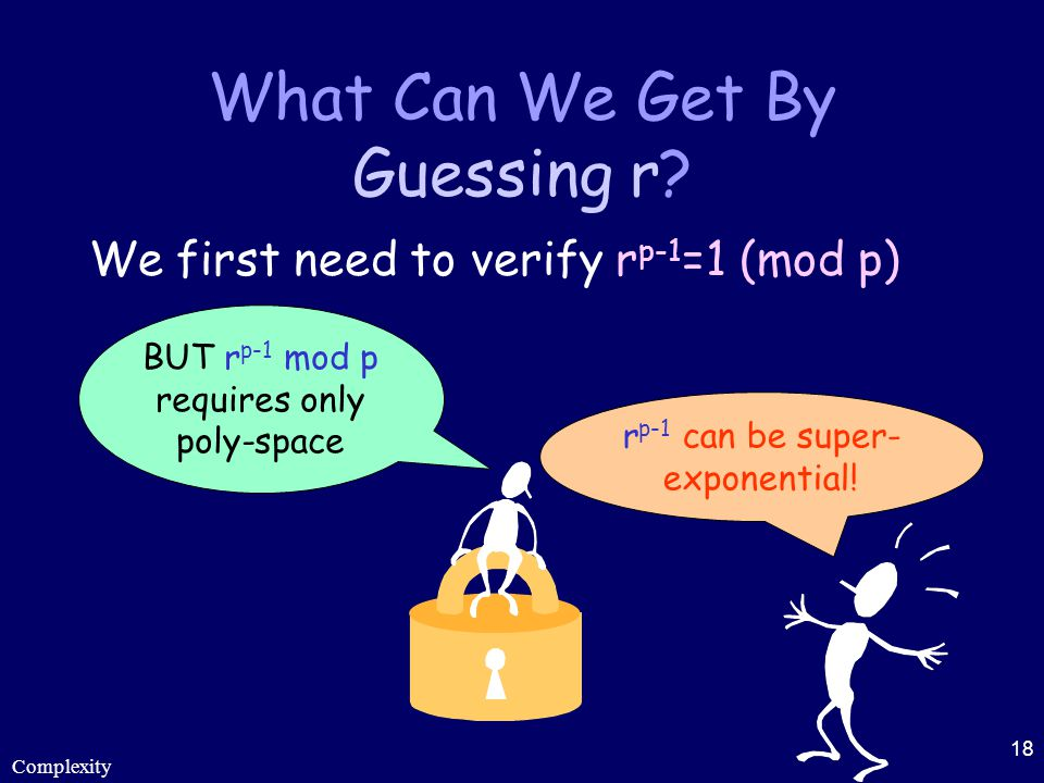 Complexity 18 What Can We Get By Guessing r? We first need to verify r p-1 =1 (mod p) r p-1 can be super- exponential! BUT r p-1 mod p requires only p