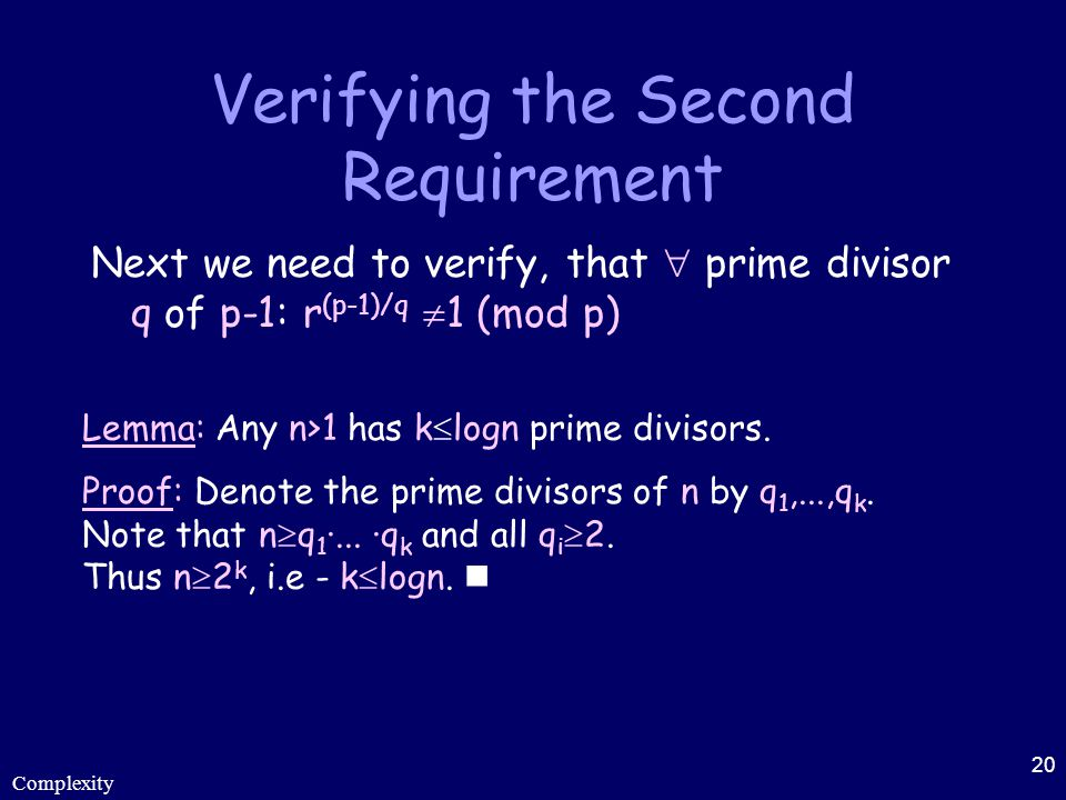 Complexity 20 Verifying the Second Requirement Next we need to verify, that  prime divisor q of p-1: r (p-1)/q  1 (mod p) Lemma: Any n>1 has k  log