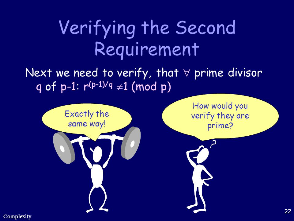 Complexity 22 Verifying the Second Requirement Next we need to verify, that  prime divisor q of p-1: r (p-1)/q  1 (mod p) How would you verify they