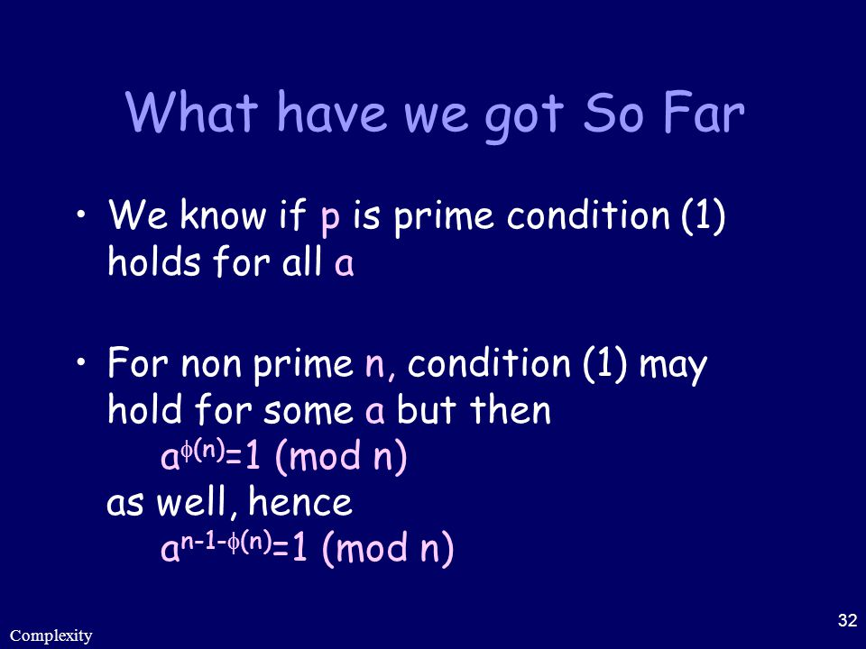 Complexity 32 What have we got So Far We know if p is prime condition (1) holds for all a For non prime n, condition (1) may hold for some a but then