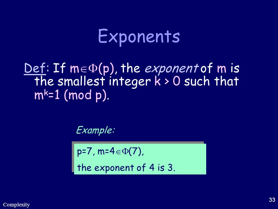 Complexity 33 Exponents Def: If m  (p), the exponent of m is the smallest integer k > 0 such that m k =1 (mod p). p=7, m=4  (7), the exponent of 4