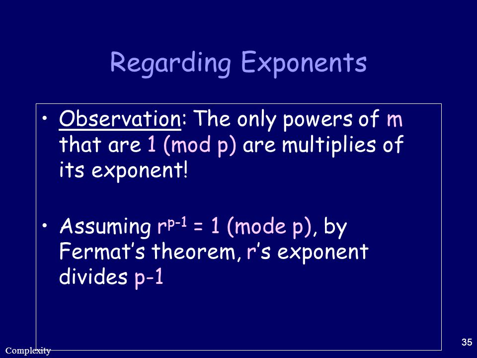 Complexity 35 Regarding Exponents Observation: The only powers of m that are 1 (mod p) are multiplies of its exponent! Assuming r p-1 = 1 (mode p), by