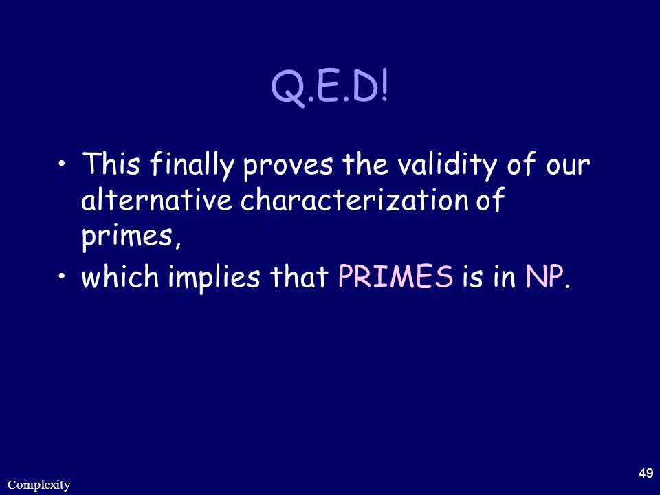 Complexity 49 Q.E.D! This finally proves the validity of our alternative characterization of primes, which implies that PRIMES is in NP.