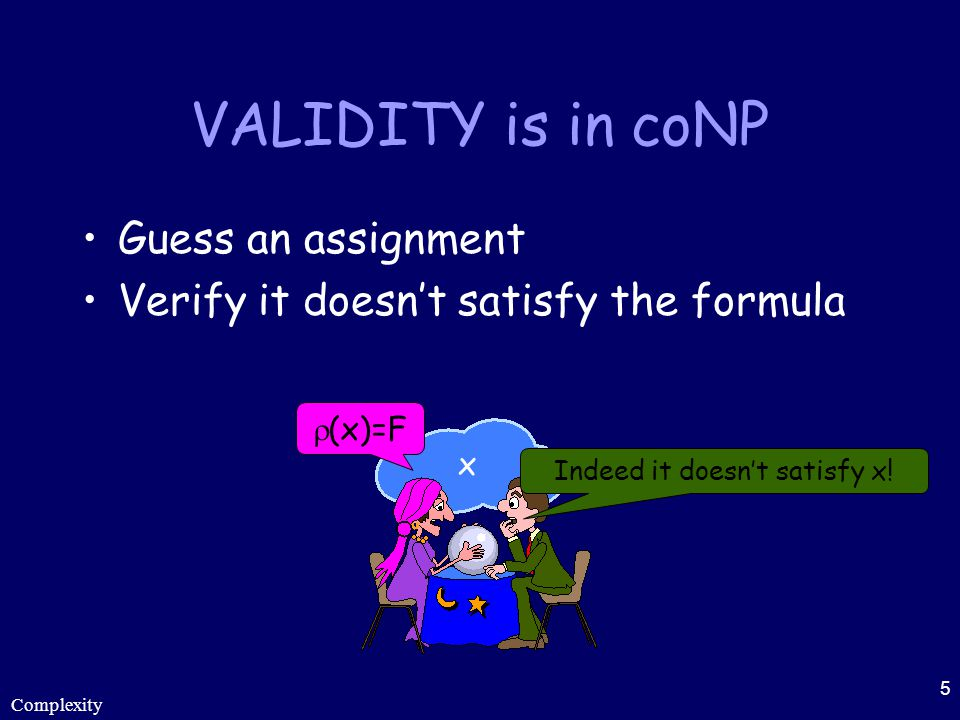 Complexity 5 VALIDITY is in coNP Guess an assignment Verify it doesn't satisfy the formula  (x)=F x Indeed it doesn't satisfy x!