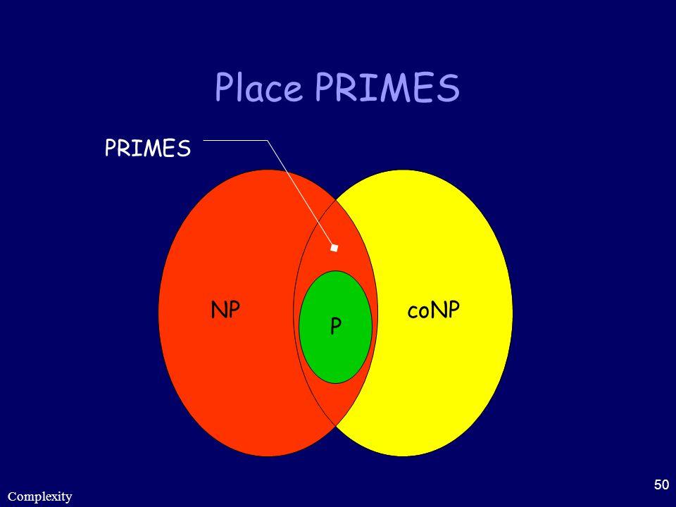 Complexity 50 Place PRIMES P PRIMES NPcoNP
