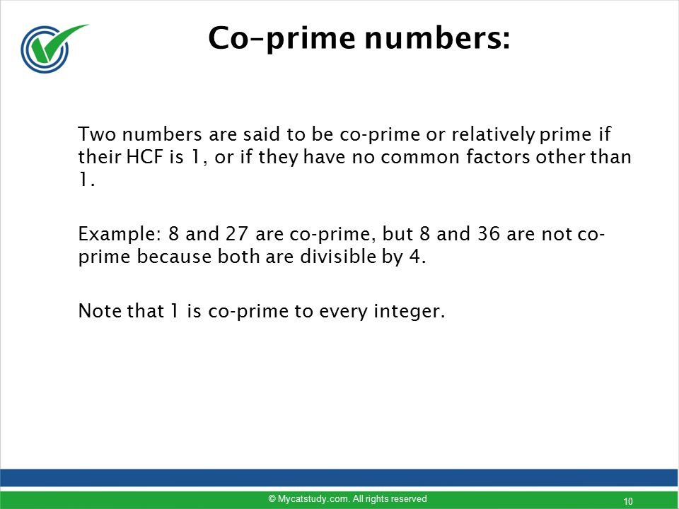 Co–prime numbers: Two numbers are said to be co-prime or relatively prime if their HCF is 1, or if they have no common factors other than 1. Example: