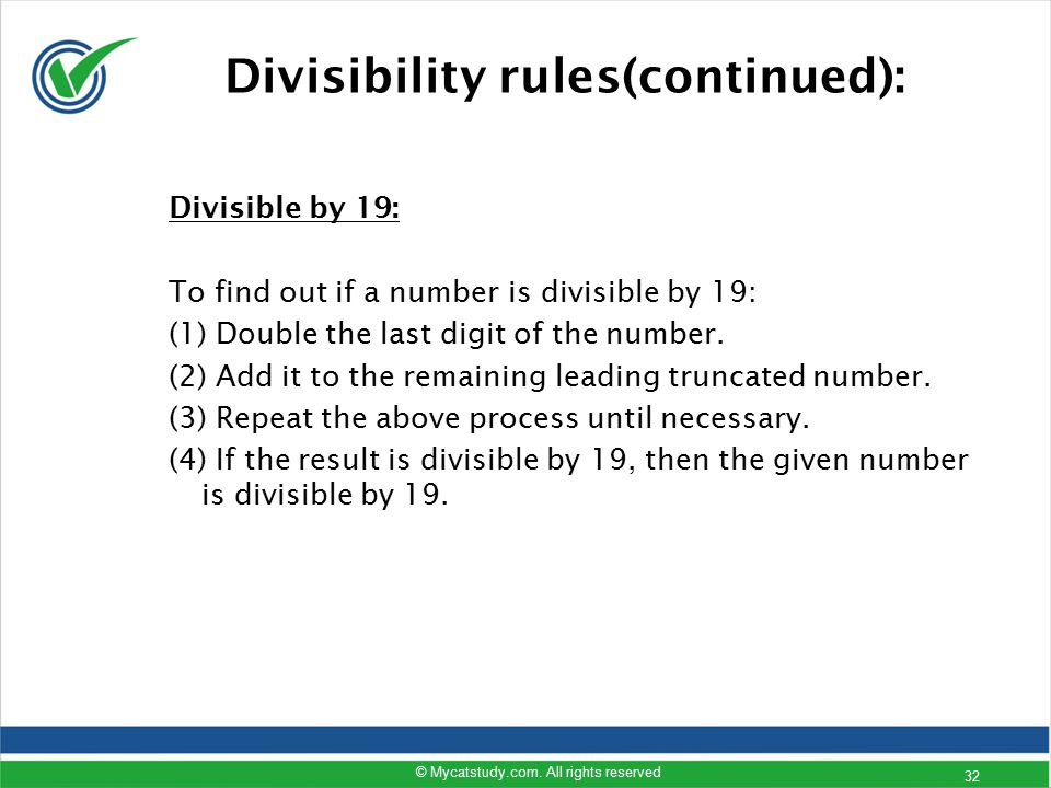 Divisible by 19: To find out if a number is divisible by 19: (1) Double the last digit of the number. (2) Add it to the remaining leading truncated nu