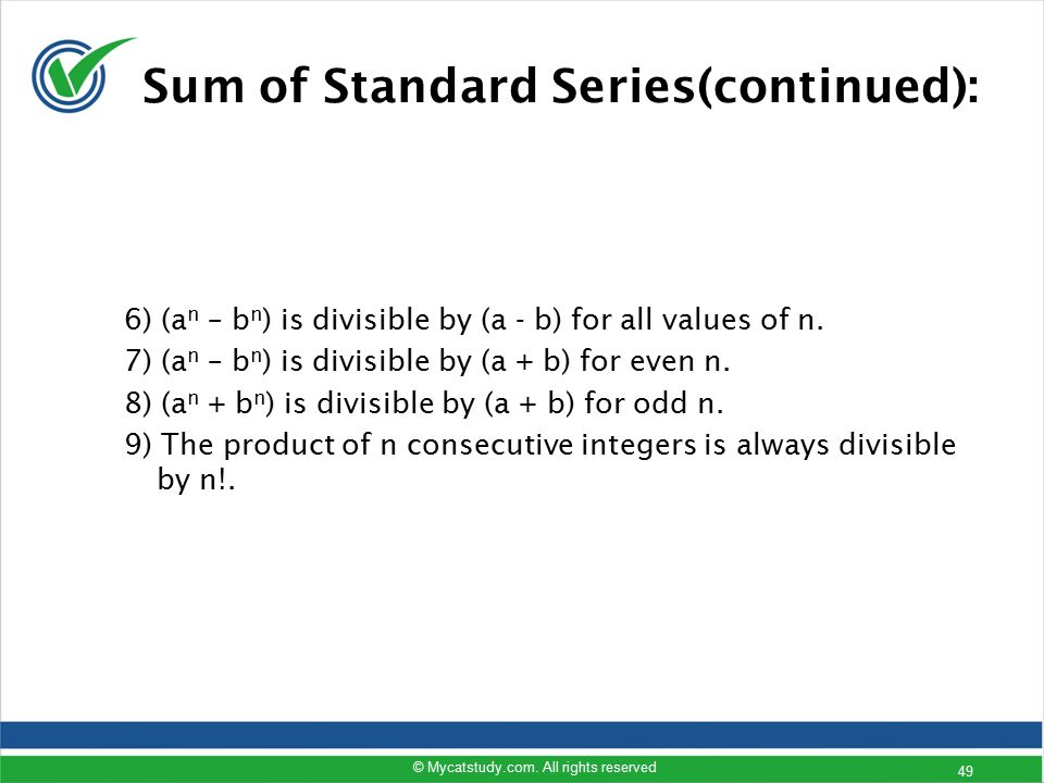Sum of Standard Series(continued): 6) (a n – b n ) is divisible by (a - b) for all values of n. 7) (a n – b n ) is divisible by (a + b) for even n. 8)