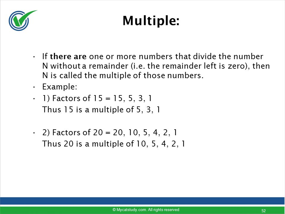 Multiple: If there are one or more numbers that divide the number N without a remainder (i.e. the remainder left is zero), then N is called the multip