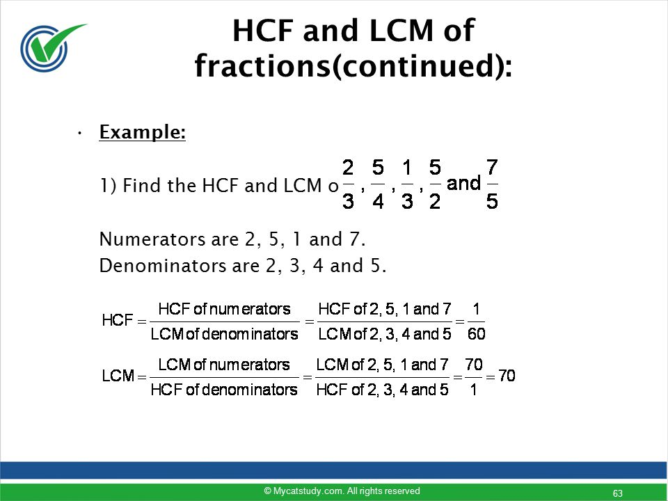 HCF and LCM of fractions(continued): Example: 1) Find the HCF and LCM of Numerators are 2, 5, 1 and 7. Denominators are 2, 3, 4 and 5. © Mycatstudy.co