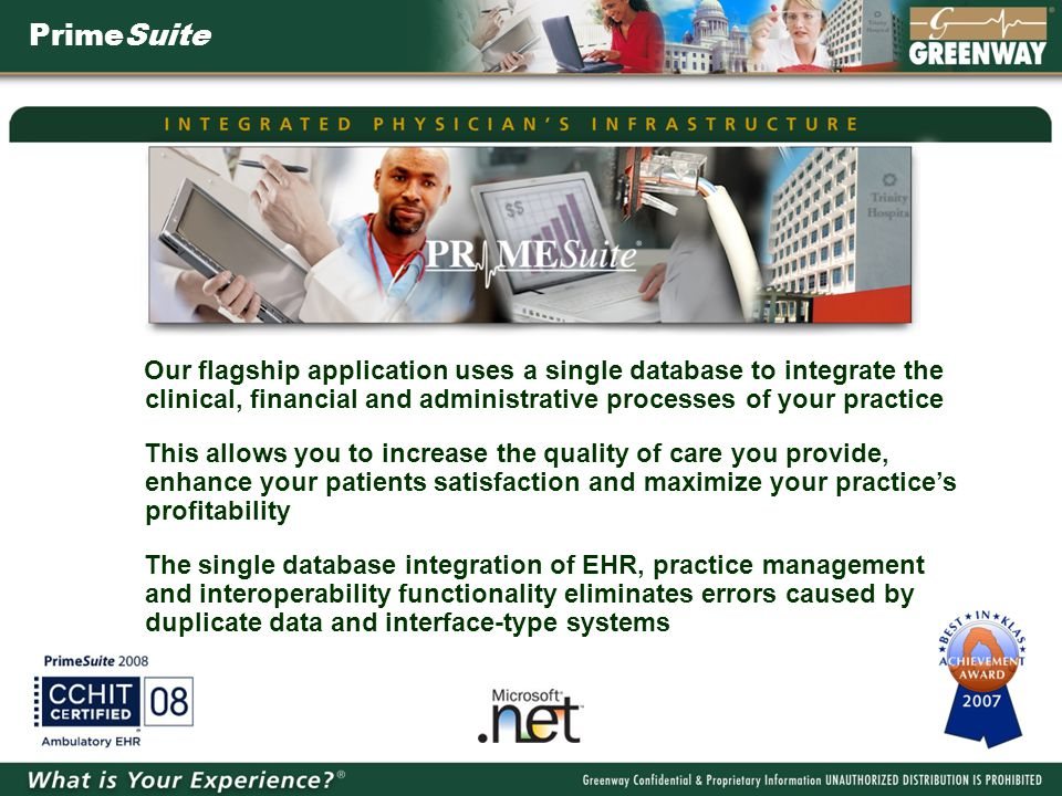 PrimeSuite Our flagship application uses a single database to integrate the clinical, financial and administrative processes of your practice This allows you to increase the quality of care you provide, enhance your patients satisfaction and maximize your practice's profitability The single database integration of EHR, practice management and interoperability functionality eliminates errors caused by duplicate data and interface-type systems